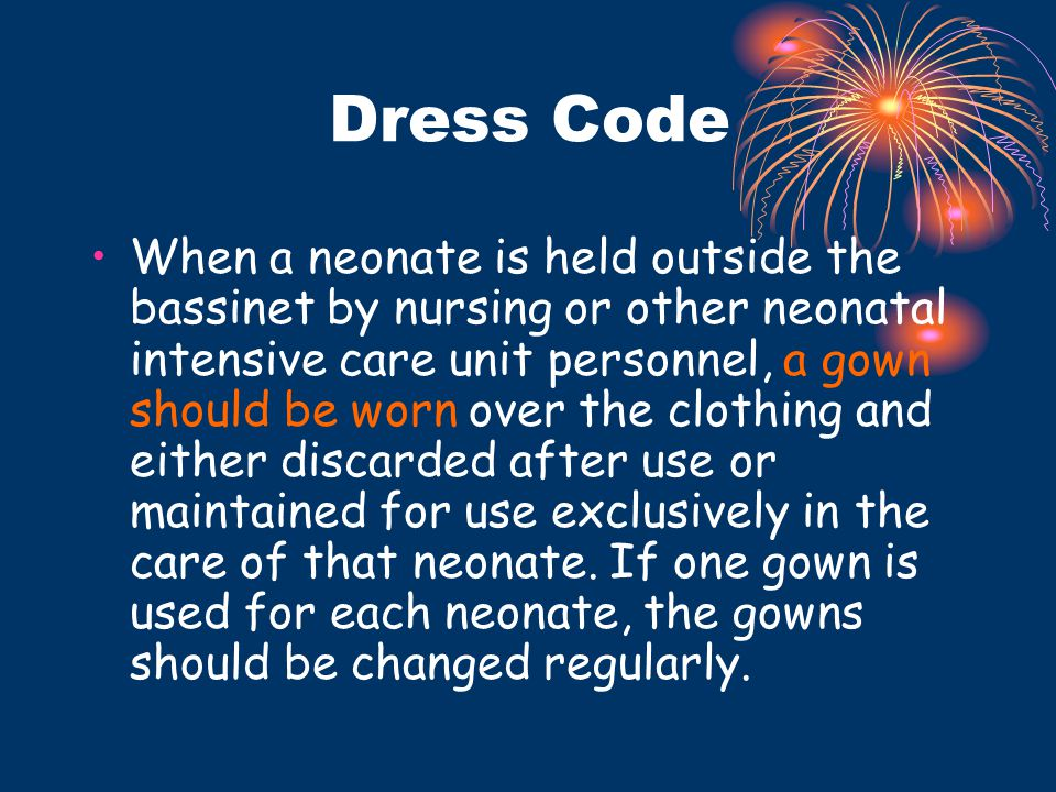 Dress Code When a neonate is held outside the bassinet by nursing or other neonatal intensive care unit personnel, a gown should be worn over the clot
