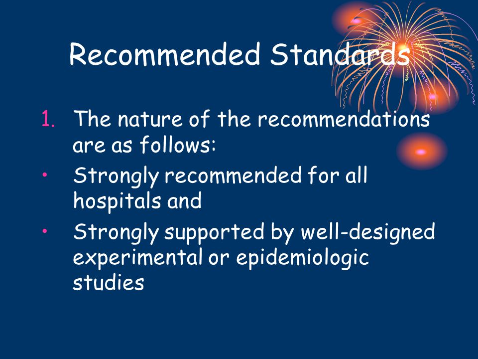Recommended Standards 1.The nature of the recommendations are as follows: Strongly recommended for all hospitals and Strongly supported by well-designed experimental or epidemiologic studies