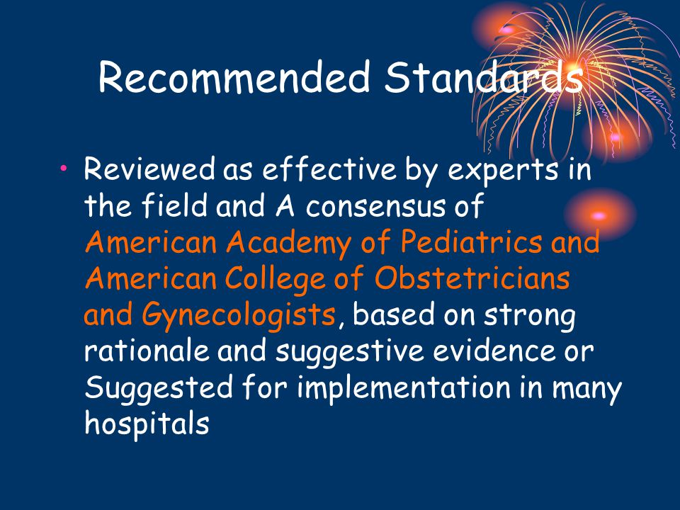 Recommended Standards Reviewed as effective by experts in the field and A consensus of American Academy of Pediatrics and American College of Obstetricians and Gynecologists, based on strong rationale and suggestive evidence or Suggested for implementation in many hospitals