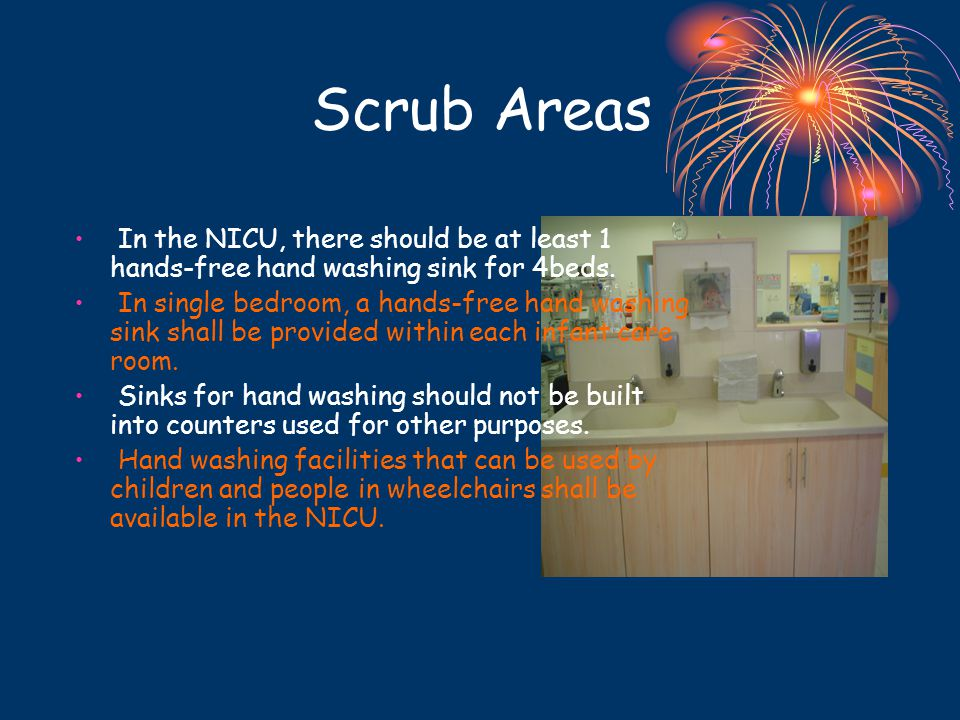 Scrub Areas In the NICU, there should be at least 1 hands-free hand washing sink for 4beds. In single bedroom, a hands-free hand washing sink shall be