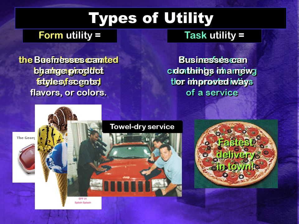 Form utility = the usefulness created by changing the form of a good Businesses can change product styles, scents, flavors, or colors.