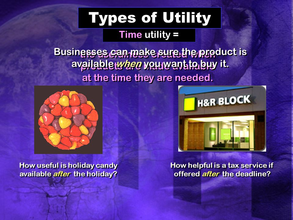 Time utility = Types of Utility the usefulness created when products are made available at the time they are needed.