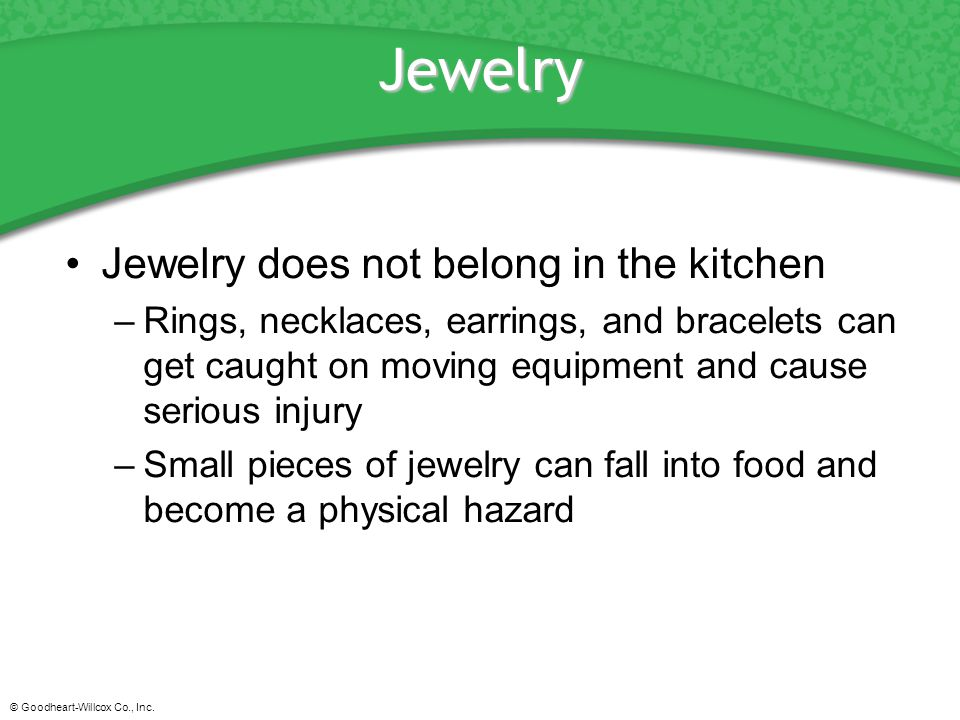 © Goodheart-Willcox Co., Inc. Jewelry Jewelry does not belong in the kitchen –Rings, necklaces, earrings, and bracelets can get caught on moving equip