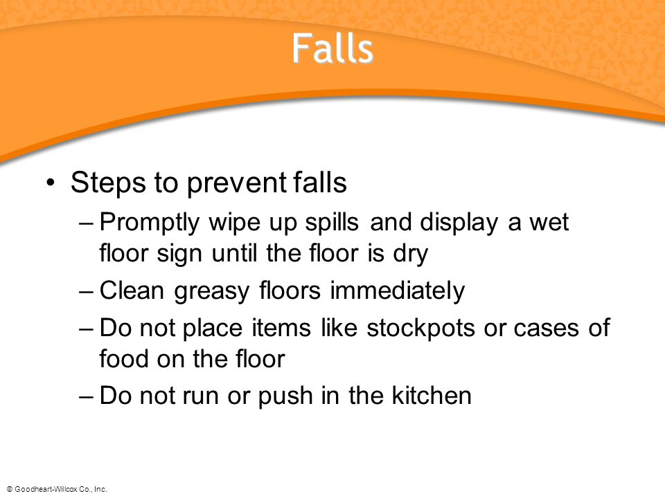 © Goodheart-Willcox Co., Inc. Falls Steps to prevent falls –Promptly wipe up spills and display a wet floor sign until the floor is dry –Clean greasy
