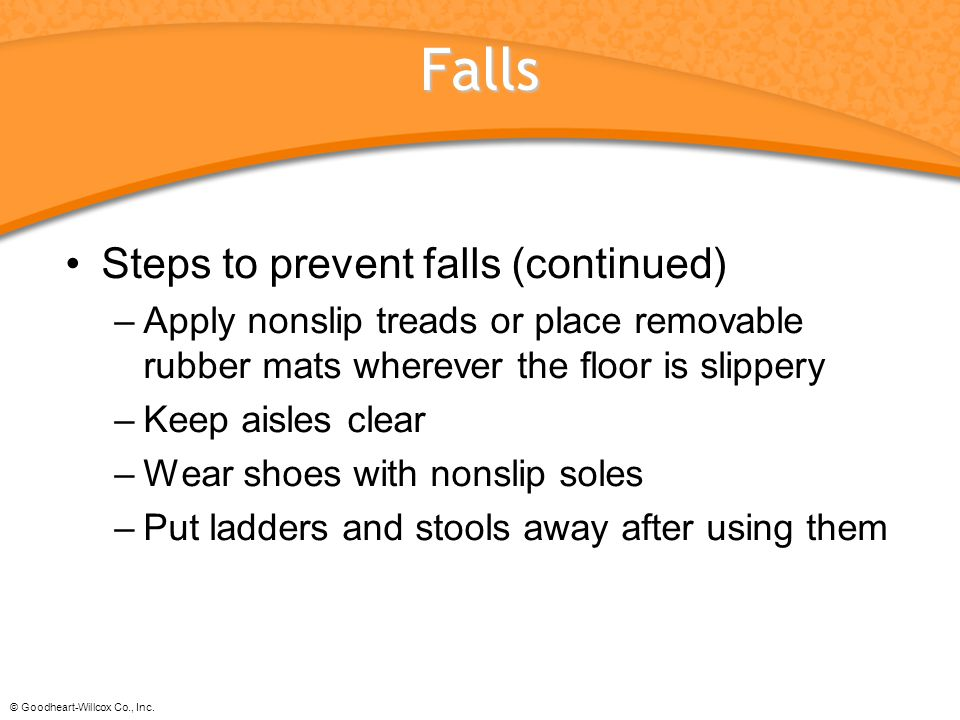 © Goodheart-Willcox Co., Inc. Falls Steps to prevent falls (continued) –Apply nonslip treads or place removable rubber mats wherever the floor is slip