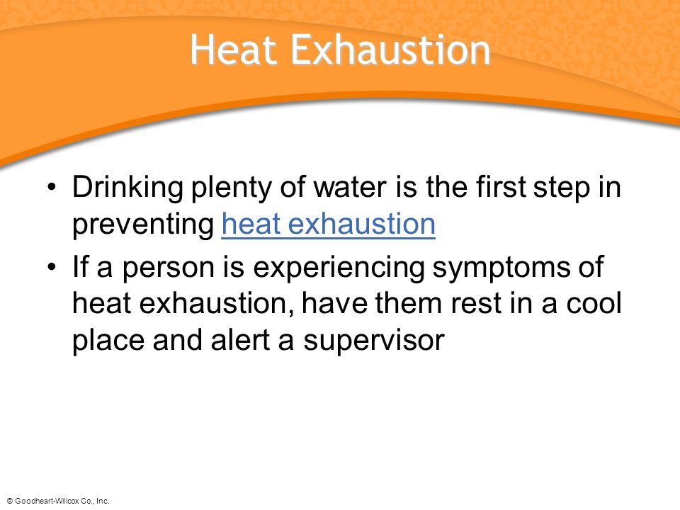 © Goodheart-Willcox Co., Inc. Heat Exhaustion Drinking plenty of water is the first step in preventing heat exhaustionheat exhaustion If a person is e