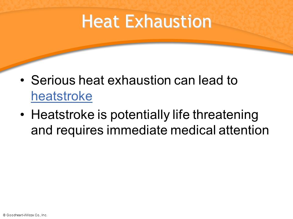 © Goodheart-Willcox Co., Inc. Heat Exhaustion Serious heat exhaustion can lead to heatstroke heatstroke Heatstroke is potentially life threatening and