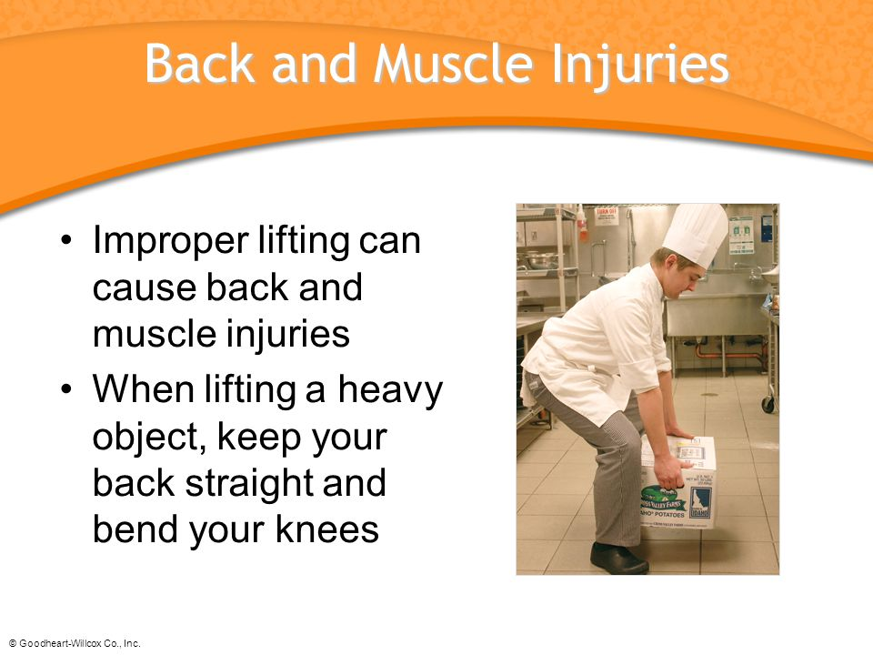 © Goodheart-Willcox Co., Inc. Back and Muscle Injuries Improper lifting can cause back and muscle injuries When lifting a heavy object, keep your back