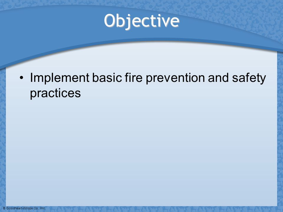 © Goodheart-Willcox Co., Inc. Objective Implement basic fire prevention and safety practices