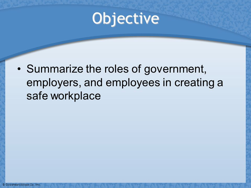 © Goodheart-Willcox Co., Inc. Objective Summarize the roles of government, employers, and employees in creating a safe workplace