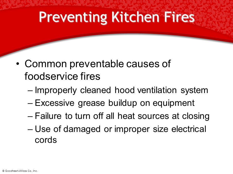 © Goodheart-Willcox Co., Inc. Preventing Kitchen Fires Common preventable causes of foodservice fires –Improperly cleaned hood ventilation system –Exc