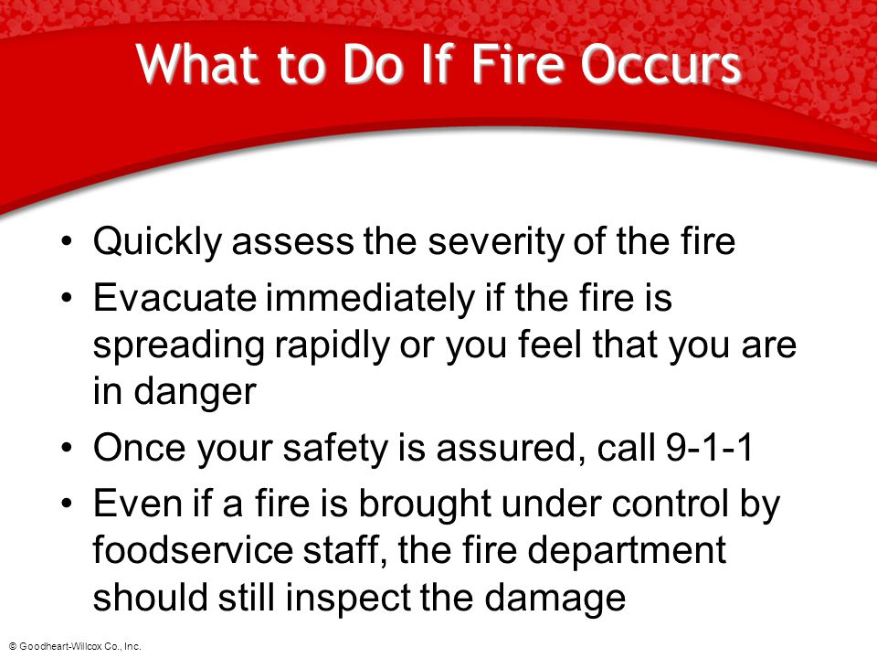 © Goodheart-Willcox Co., Inc. What to Do If Fire Occurs Quickly assess the severity of the fire Evacuate immediately if the fire is spreading rapidly