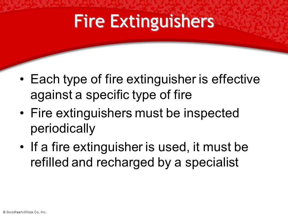 © Goodheart-Willcox Co., Inc. Fire Extinguishers Each type of fire extinguisher is effective against a specific type of fire Fire extinguishers must b