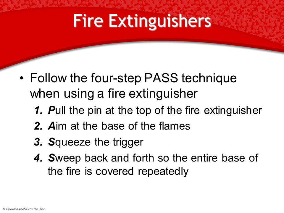 © Goodheart-Willcox Co., Inc. Fire Extinguishers Follow the four-step PASS technique when using a fire extinguisher 1.Pull the pin at the top of the f