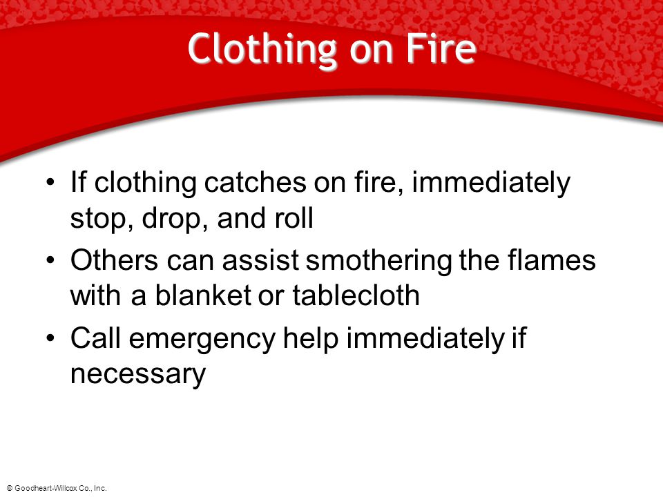 © Goodheart-Willcox Co., Inc. Clothing on Fire If clothing catches on fire, immediately stop, drop, and roll Others can assist smothering the flames w