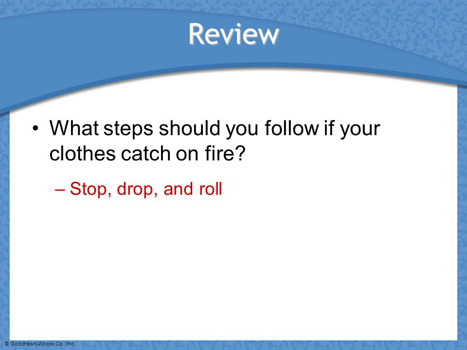 © Goodheart-Willcox Co., Inc. Review What steps should you follow if your clothes catch on fire? –Stop, drop, and roll