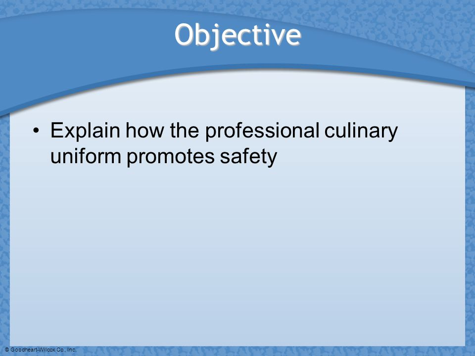 © Goodheart-Willcox Co., Inc. Objective Explain how the professional culinary uniform promotes safety