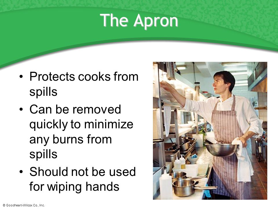© Goodheart-Willcox Co., Inc. The Apron Protects cooks from spills Can be removed quickly to minimize any burns from spills Should not be used for wip
