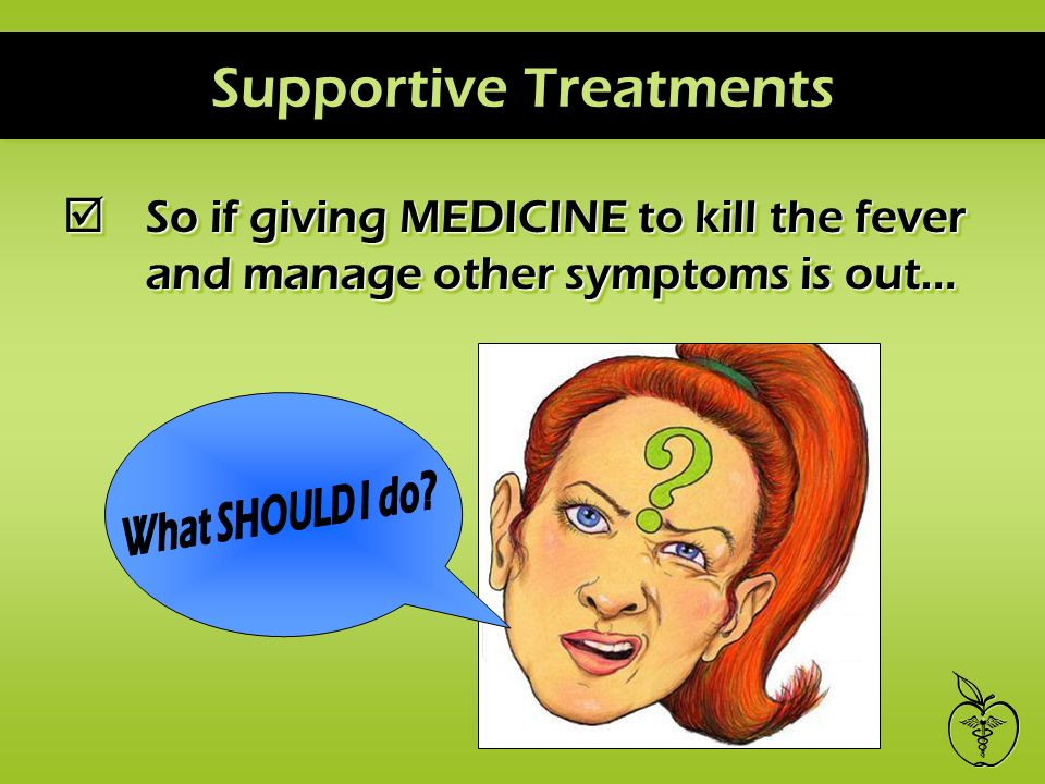 Supportive Treatments So if giving MEDICINE to kill the fever and manage other symptoms is out…