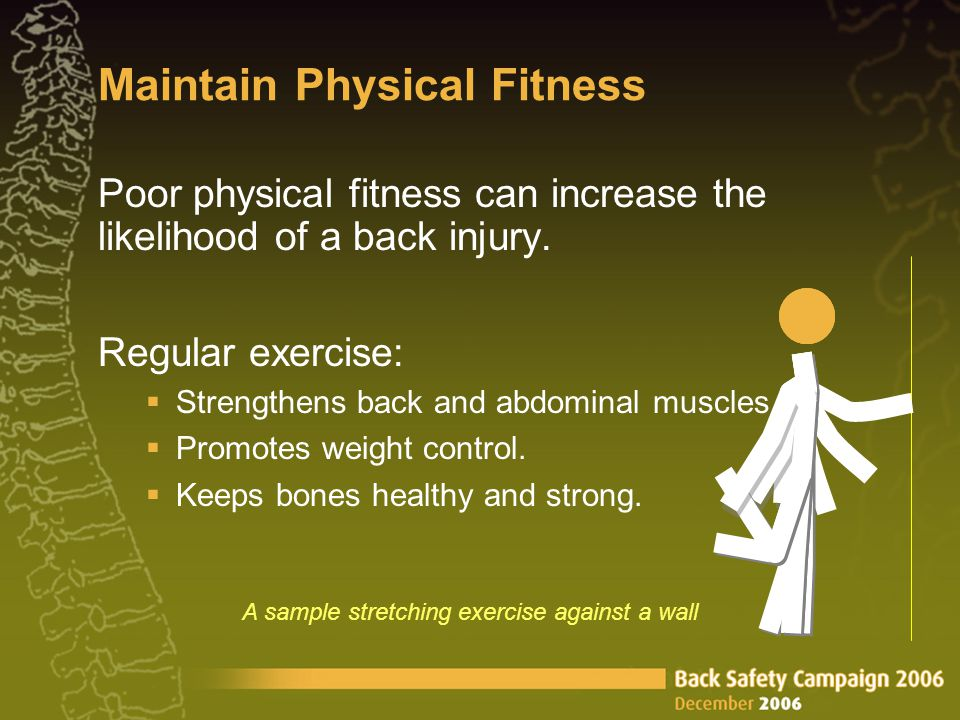 Maintain Physical Fitness Poor physical fitness can increase the likelihood of a back injury. Regular exercise:  Strengthens back and abdominal muscl