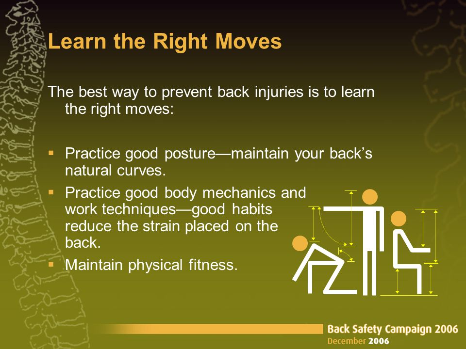 Learn the Right Moves The best way to prevent back injuries is to learn the right moves:  Practice good posture—maintain your back's natural curves.