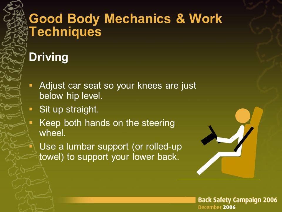 Good Body Mechanics & Work Techniques Driving  Adjust car seat so your knees are just below hip level.  Sit up straight.  Keep both hands on the st