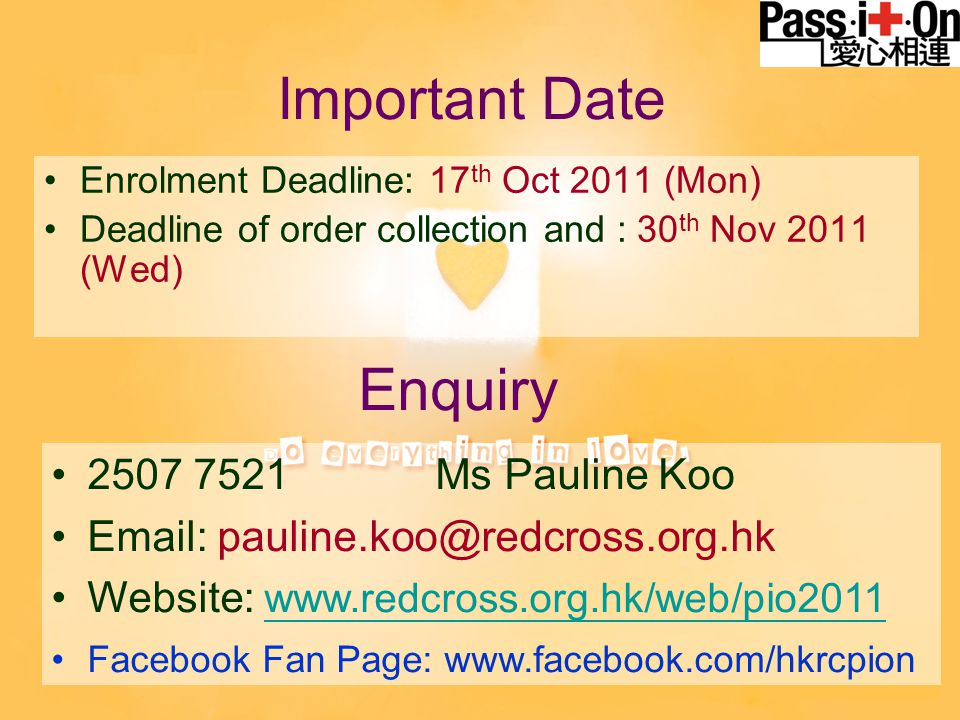 Important Date Enrolment Deadline: 17 th Oct 2011 (Mon) Deadline of order collection and : 30 th Nov 2011 (Wed) Enquiry 2507 7521 Ms Pauline Koo Email