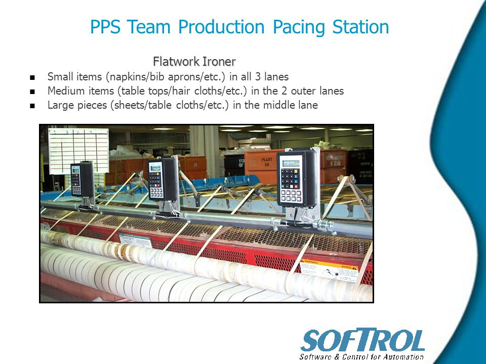 Flatwork Ironer n n Small items (napkins/bib aprons/etc.) in all 3 lanes n n Medium items (table tops/hair cloths/etc.) in the 2 outer lanes n n Large pieces (sheets/table cloths/etc.) in the middle lane PPS Team Production Pacing Station