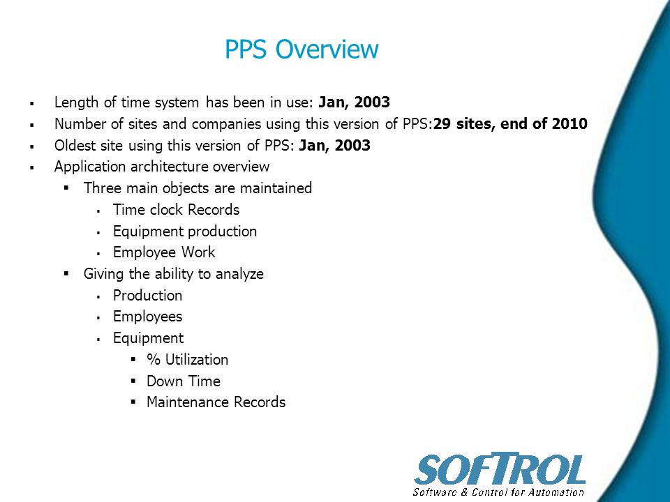 PPS Overview   Length of time system has been in use: Jan, 2003   Number of sites and companies using this version of PPS:29 sites, end of 2010   Oldest site using this version of PPS: Jan, 2003   Application architecture overview   Three main objects are maintained   Time clock Records   Equipment production   Employee Work   Giving the ability to analyze   Production   Employees   Equipment   % Utilization   Down Time   Maintenance Records