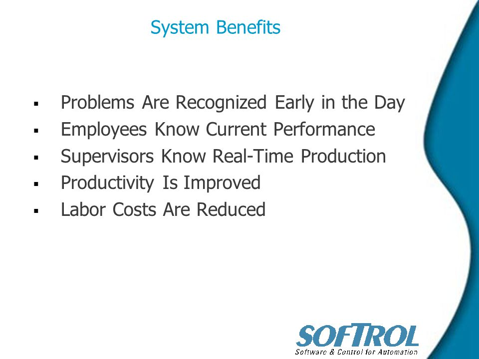 System Benefits   Problems Are Recognized Early in the Day   Employees Know Current Performance   Supervisors Know Real-Time Production   Productivity Is Improved   Labor Costs Are Reduced