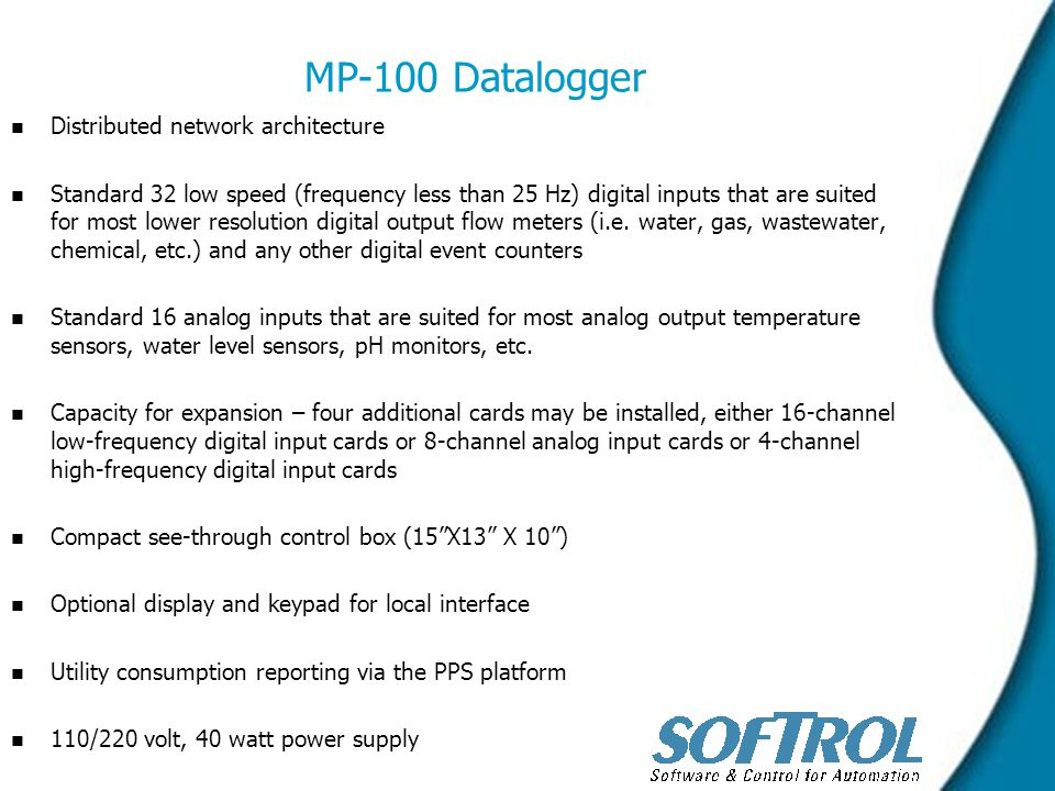 MP-100 Datalogger n n Distributed network architecture n n Standard 32 low speed (frequency less than 25 Hz) digital inputs that are suited for most lower resolution digital output flow meters (i.e.