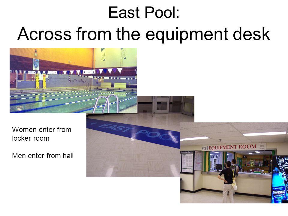 East Pool: Across from the equipment desk Women enter from locker room Men enter from hall