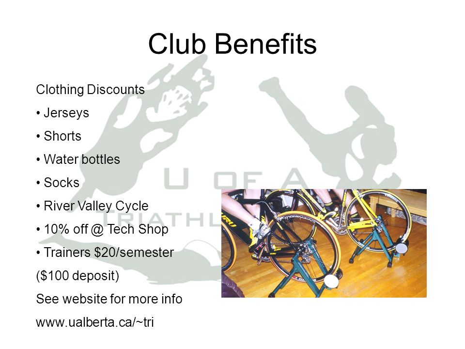 Club Benefits Clothing Discounts Jerseys Shorts Water bottles Socks River Valley Cycle 10% off @ Tech Shop Trainers $20/semester ($100 deposit) See website for more info www.ualberta.ca/~tri