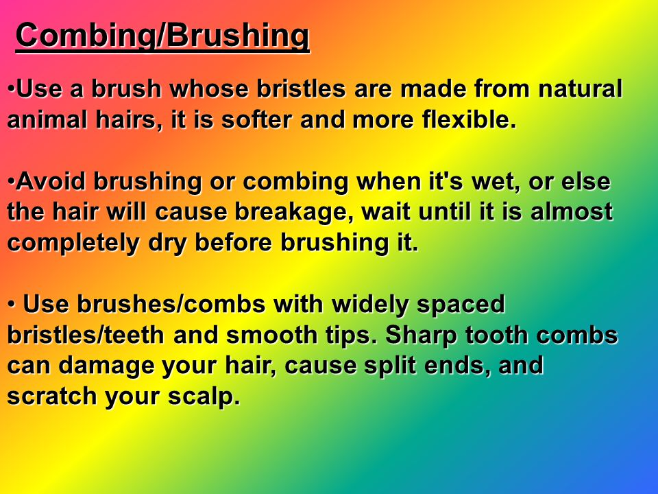 Combing/Brushing Combing/Brushing Use a brush whose bristles are made from natural animal hairs, it is softer and more flexible.Use a brush whose bristles are made from natural animal hairs, it is softer and more flexible.