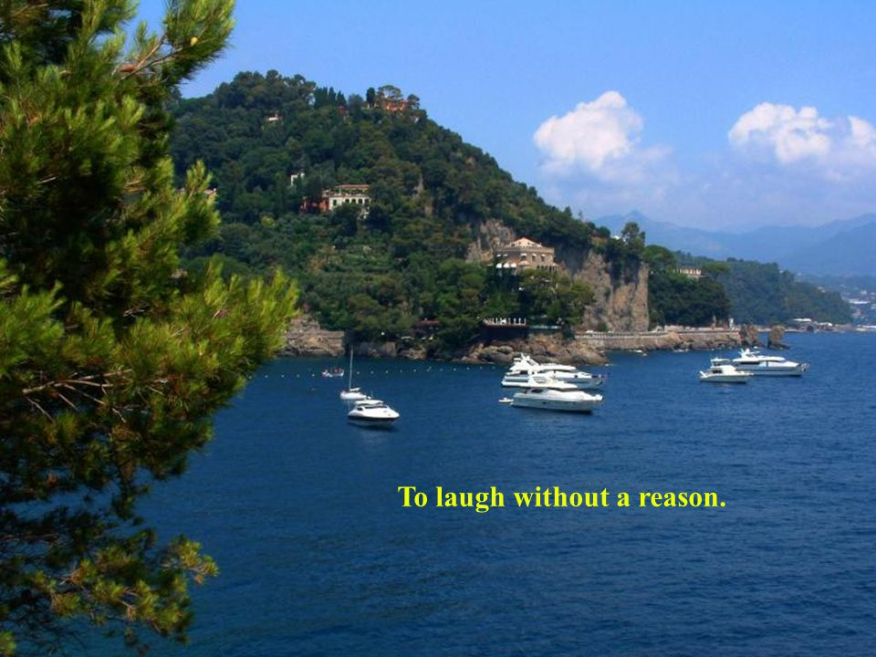 To laugh without a reason.