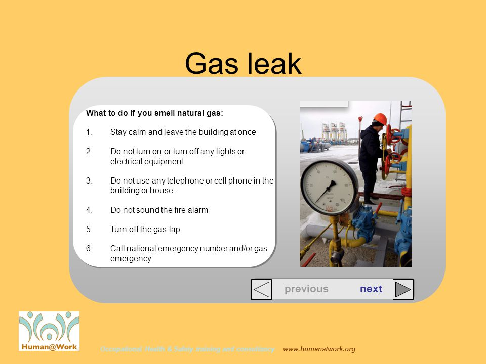 Occupational Health & Safety training and consultancy www.humanatwork.org previous next Gas leak What to do if you smell natural gas: 1.Stay calm and leave the building at once 2.Do not turn on or turn off any lights or electrical equipment 3.Do not use any telephone or cell phone in the building or house.