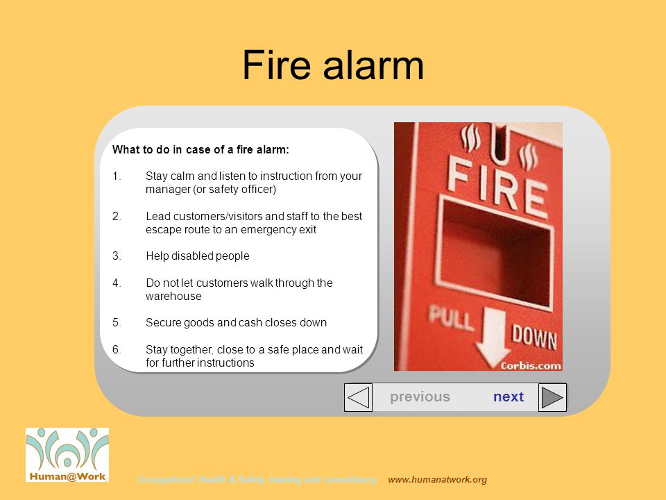 Occupational Health & Safety training and consultancy www.humanatwork.org Fire alarm What to do in case of a fire alarm: 1.Stay calm and listen to instruction from your manager (or safety officer) 2.Lead customers/visitors and staff to the best escape route to an emergency exit 3.Help disabled people 4.Do not let customers walk through the warehouse 5.Secure goods and cash closes down 6.Stay together, close to a safe place and wait for further instructions previous next