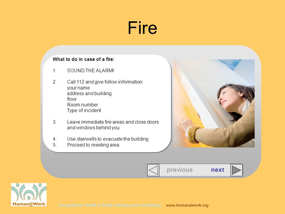 Occupational Health & Safety training and consultancy www.humanatwork.org Fire What to do in case of a fire: 1.SOUND THE ALARM! 2.Call 112 and give fo