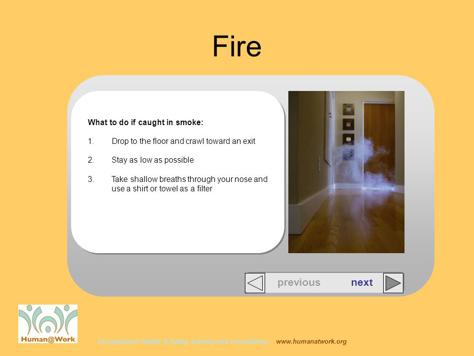 Occupational Health & Safety training and consultancy www.humanatwork.org Fire What to do if caught in smoke: 1.Drop to the floor and crawl toward an exit 2.Stay as low as possible 3.Take shallow breaths through your nose and use a shirt or towel as a filter previous next