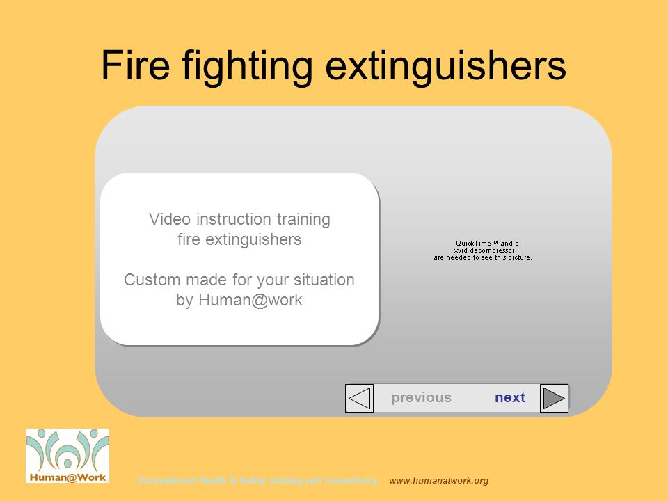 Video instruction training fire extinguishers Custom made for your situation by Human@work Video instruction training fire extinguishers Custom made for your situation by Human@work Occupational Health & Safety training and consultancy www.humanatwork.org Fire fighting extinguishers previous next
