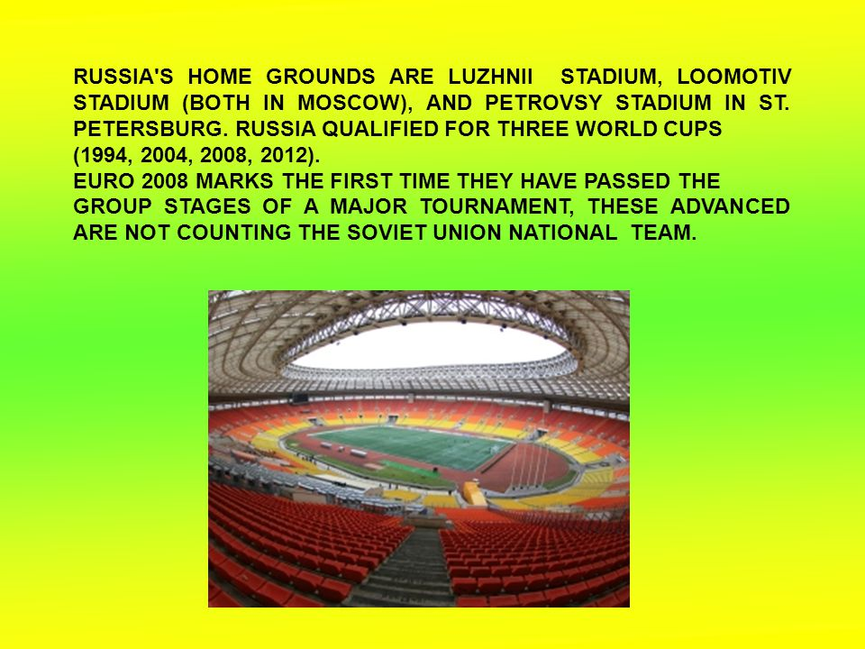 RUSSIA'S HOME GROUNDS ARE LUZHNII STADIUM, LOOMOTIV STADIUM (BOTH IN MOSCOW), AND PETROVSY STADIUM IN ST. PETERSBURG. RUSSIA QUALIFIED FOR THREE WORLD