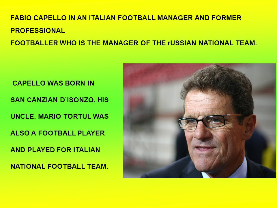 CAPELLO WAS BORN IN SAN CANZIAN D'ISONZO. HIS UNCLE, MARIO TORTUL WAS ALSO A FOOTBALL PLAYER AND PLAYED FOR ITALIAN NATIONAL FOOTBALL TEAM. FABIO CAPE