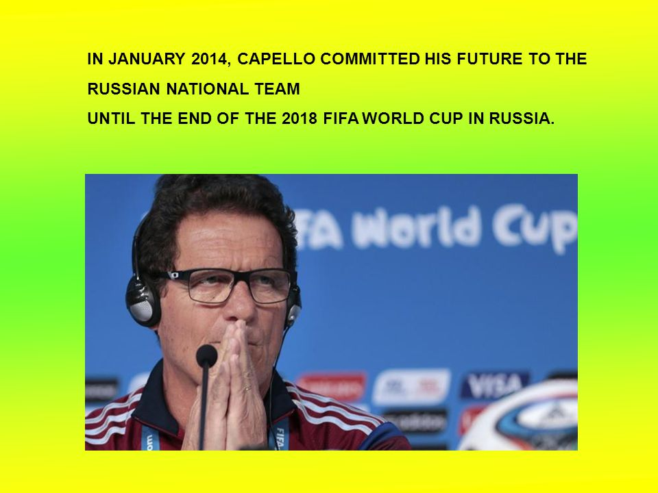 IN JANUARY 2014, CAPELLO COMMITTED HIS FUTURE TO THE RUSSIAN NATIONAL TEAM UNTIL THE END OF THE 2018 FIFA WORLD CUP IN RUSSIA.