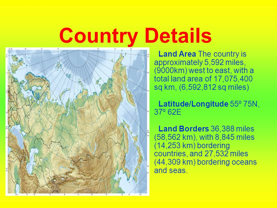Country Details Land Area The country is approximately 5,592 miles, (9000km) west to east, with a total land area of 17,075,400 sq km, (6,592,812 sq m