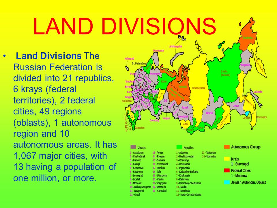 LAND DIVISIONS Land Divisions The Russian Federation is divided into 21 republics, 6 krays (federal territories), 2 federal cities, 49 regions (oblast