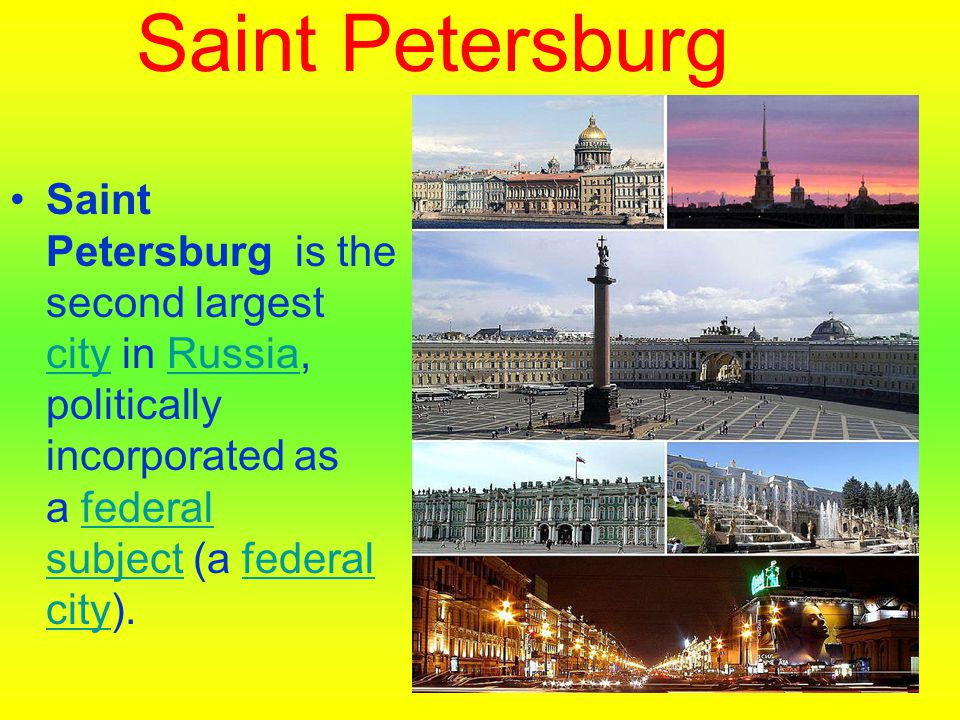 Saint Petersburg Saint Petersburg is the second largest city in Russia, politically incorporated as a federal subject (a federal city). cityRussiafede