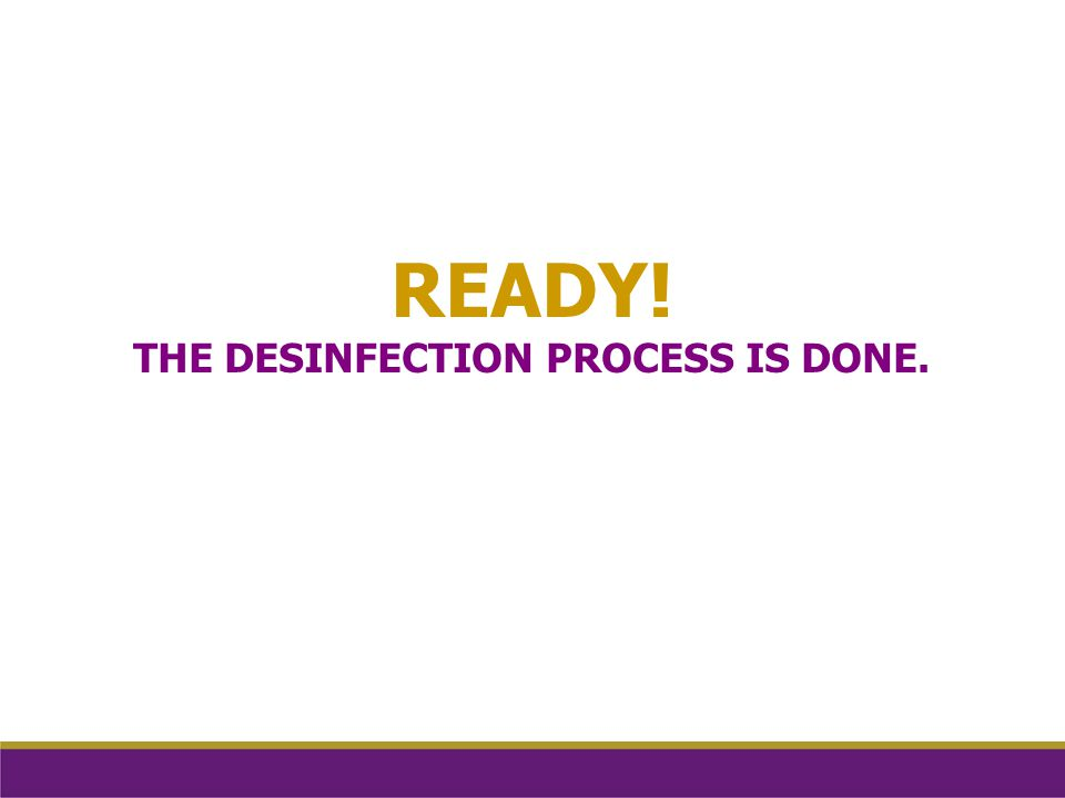 READY! THE DESINFECTION PROCESS IS DONE.