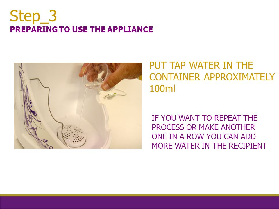 IF YOU WANT TO REPEAT THE PROCESS OR MAKE ANOTHER ONE IN A ROW YOU CAN ADD MORE WATER IN THE RECIPIENT Step_3 PREPARING TO USE THE APPLIANCE PUT TAP WATER IN THE CONTAINER APPROXIMATELY 100ml