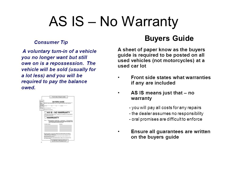 AS IS – No Warranty Buyers Guide A sheet of paper know as the buyers guide is required to be posted on all used vehicles (not motorcycles) at a used car lot Front side states what warranties if any are included AS IS means just that – no warranty - you will pay all costs for any repairs - the dealer assumes no responsibility - oral promises are difficult to enforce Ensure all guarantees are written on the buyers guide Consumer Tip A voluntary turn-in of a vehicle you no longer want but still owe on is a repossession.