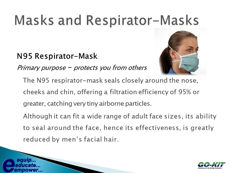 N95 Respirator-Mask Primary purpose – protects you from others The N95 respirator-mask seals closely around the nose, cheeks and chin, offering a filt